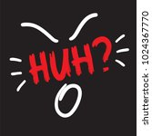 huh   quote lettering.... | Shutterstock .eps vector #1024367770