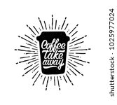 coffee take away. life begins... | Shutterstock .eps vector #1025977024