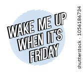 wake me up when it is friday... | Shutterstock .eps vector #1056186734