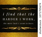 Small photo of Successful and inspirational life quote.I find that the harder I work, the more luck I seem to have.