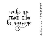 wake up  teach kids  be awesome.... | Shutterstock .eps vector #1122451919