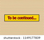to be continued pop art comic...   Shutterstock . vector #1149177839