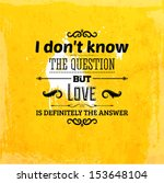 "Quote Typographical Background, vector design. ""I don't know the question but love is definitely the answer"""