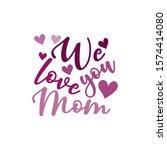 we love you mom  calligraphy...   Shutterstock .eps vector #1574414080