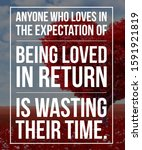 Small photo of Love Quote Inspiring Quote Anyone who loves in the expectation of being loved in return is wasting their time.