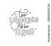 too inspired to be tired. hand... | Shutterstock .eps vector #1800043126