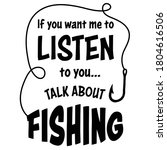 Sarcastic funny fishing quote and saying with fish hook drawing, designed in vector art. To Listen To You Talk About Fishing. Created for anglers. Design element for T shirts, mugs, decals and crafts.