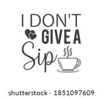 I Don\'t Give A Sip  Coffee...