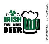 Irish You Were Beer  Funny...
