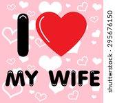 i love my wife. vector... | Shutterstock .eps vector #295676150