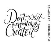 Don't Wait For Opportunity....