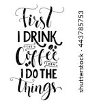 First I Drink The Coffee  Then...