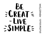 be great   live simple. hand... | Shutterstock .eps vector #484607344