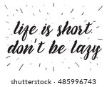 life is short don't be lazy... | Shutterstock . vector #485996743