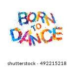 born to dance. vector splash... | Shutterstock .eps vector #492215218