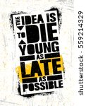 The Idea Is To Die Young As...