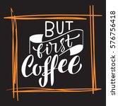 handwritten but first coffee... | Shutterstock .eps vector #576756418