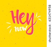 hey now lettering. hand drawn... | Shutterstock .eps vector #631474958