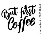 but first coffee. hand drawn...   Shutterstock .eps vector #708518944