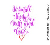 do small things with great love ...   Shutterstock . vector #767962570
