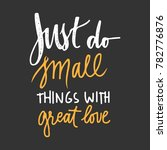 just do small things with great ... | Shutterstock .eps vector #782776876