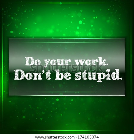 do your work don't be stupid