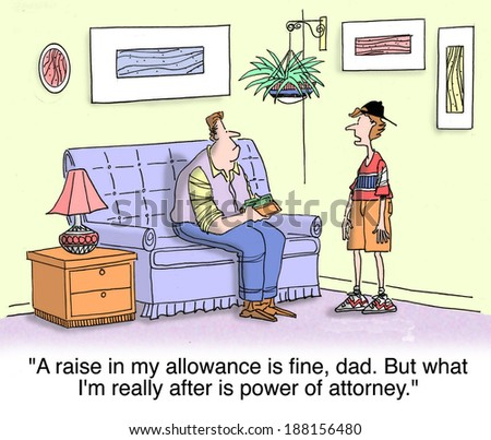 """A raise in my allowance is fine, Dad. But what I really want is power of attorney."" - stock photo"