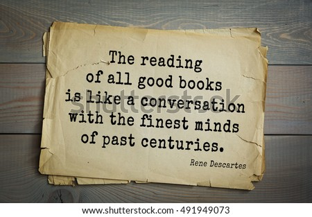 Aphorism by Rene Descartes - French philosopher, mathematician, engineer, physicist and physiologist. The reading of all good books is like a conversation with the finest minds of past centuries.