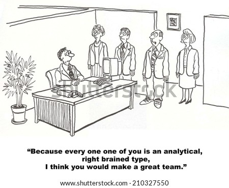 """""""Because every one of you is an analytical right brain type, I think you would make a great team."""" - stock photo"""