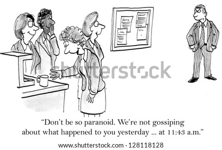 """""""Don't be so paranoid. We're not gossiping about what happened to you yesterday ... at 11:43 a.m."""" - stock photo"""