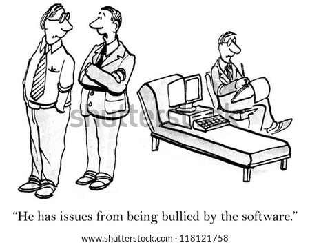 """He has issues from being bullied by the software."""