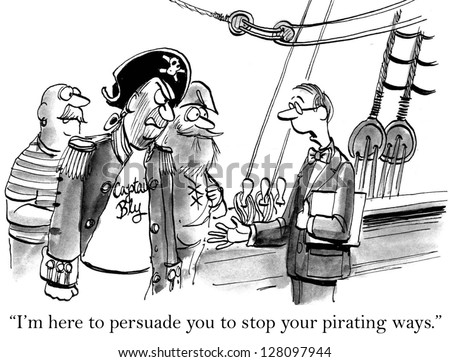 """I'm here to persuade you to stop your pirating ways."""