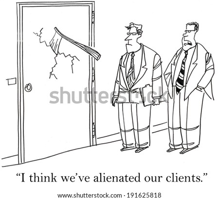 """I think we've alienated our clients."" - stock photo"