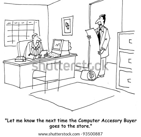"""Let me know the next time the computer accessory buyer goes to the store."" - stock photo"
