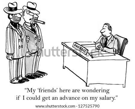 """My friends here are wondering if I could get an advance on my salary."""