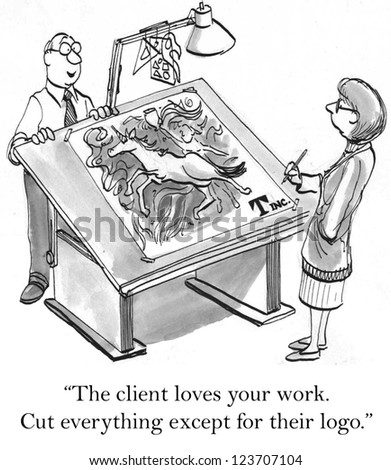 """The client loves your work. Cut everything except for their logo."" - stock photo"