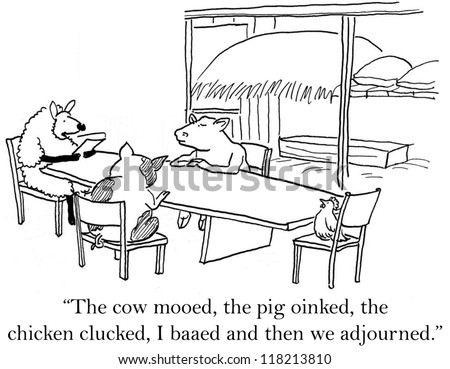"""The cow mooed, the pig oinked, the chicken clucked, I baaed and them we adjourned."""