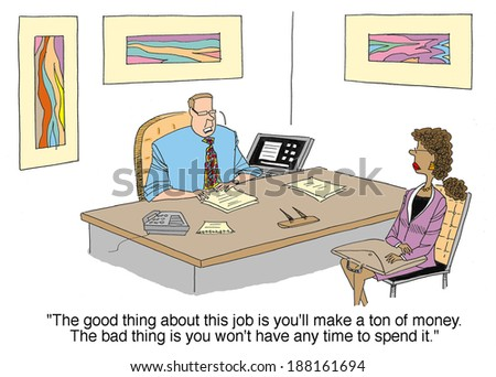 """The good thing about your job is you'll make a ton of money. The bad thing is you won't have any time to spend it."" - stock photo"