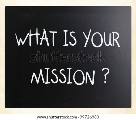 """What is your mission "" handwritten with white chalk on a blackboard"