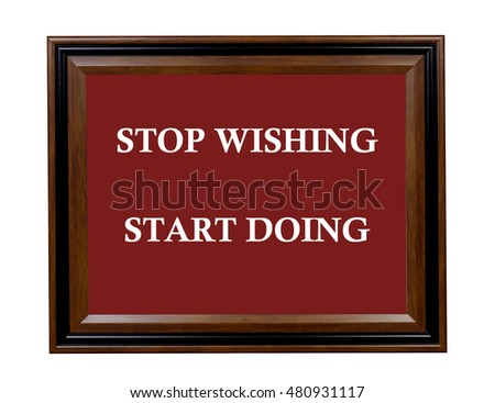 A sign stating that we should stop wishing and start doing.