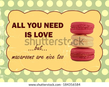 All you need is love but macaroons are nice too. Retro look. - stock photo