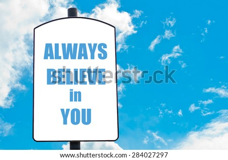 Always Believe in You  motivational quote written on white road sign isolated over clear blue sky background. Concept  image with available copy space