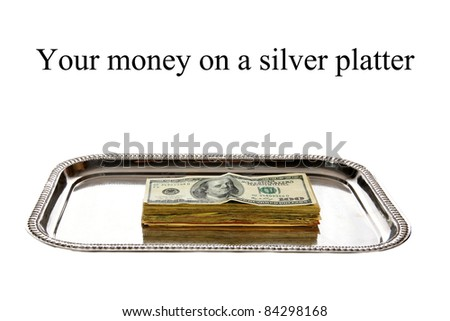 "American Money on a ""Silver Platter"" represents Wealth, Retirement, Savings, Rainy Day Fund, Income, Donations, Charity, Tax, Government Subsidies, social security etc.  isolated on white"