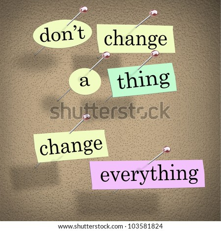 An advice or quote on paper notes pinned to a cork noteboard - Don't Change a Thing, Change Everything - encouraging you to adapt to a changing world to achieve your goals and success - stock photo