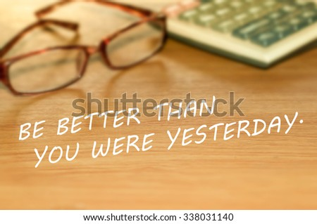 BE BETTER THAN YOU WERE YESTERDAY. message on the table