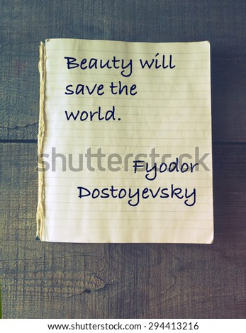beauty will save the world essay So we, too, holding art in our hands vaingloriously considering ourselves to be its master, undertake brazenly to give it direction, to renovate it, reform it, to issue manifestoes about it, to sell it for money.