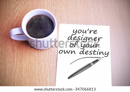 Black coffee on the table with note writing you're designer of your own destiny