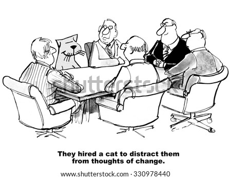 Business cartoon of people in a meeting, including a cat, 'They hired a cat to distract them from thoughts of change'. - stock photo