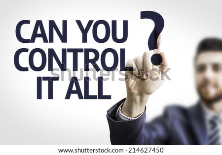 Business man pointing to transparent board with text: Can you Control It All? - stock photo