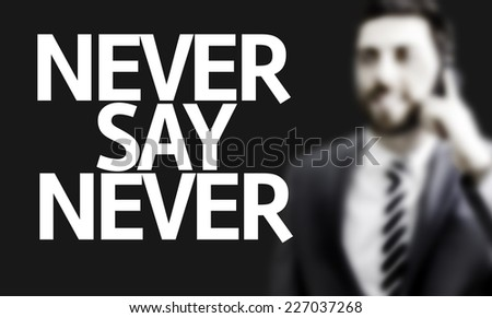 Business man with the text Never Say Never in a concept image - stock photo